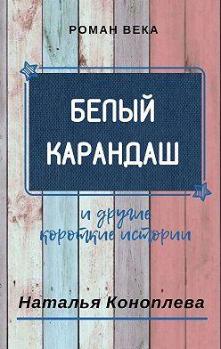 Наталья Коноплева - Белый карандаш. И другие короткие истории