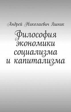 Андрей Яшник - Философия экономики социализма икапитализма