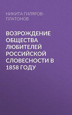 Никита Гиляров-Платонов - Возрождение Общества любителей российской словесности в 1858 году