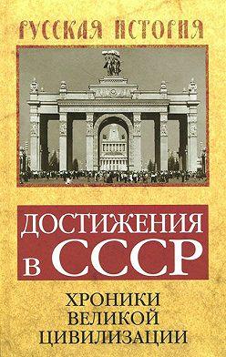 Неустановленный автор - Достижения в СССР. Хроники великой цивилизации