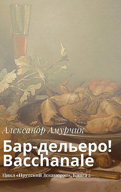Александр Амурчик - Бар-дельеро! Bacchanale. Цикл «Прутский Декамерон». Книга2