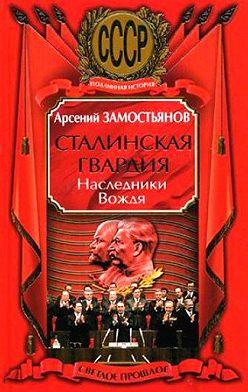 Арсений Замостьянов - Сталинская гвардия. Наследники Вождя