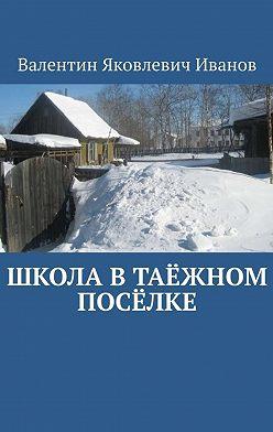 Валентин Иванов - Школа втаёжном посёлке