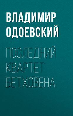 Владимир Одоевский - Последний квартет Бетховена