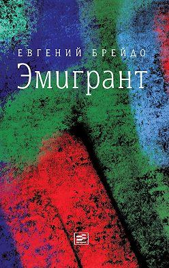 Евгений Брейдо - Эмигрант. Роман и три рассказа