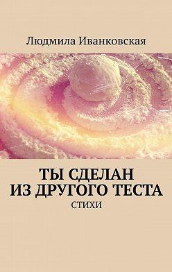 Людмила Иванковская - Ты сделан издругого теста. Стихи