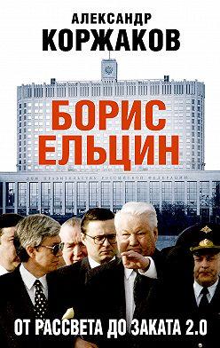 Александр Коржаков - Борис Ельцин: от рассвета до заката 2.0