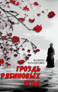 Елена Чумакова - Гроздь рябиновыхягод. Роман