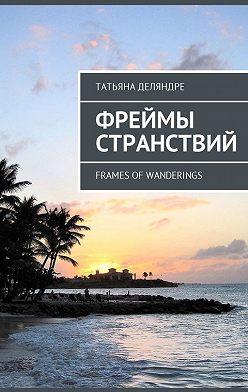 Татьяна Деляндре - Фреймы странствий. Frames ofwanderings
