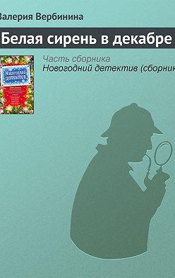 Валерия Вербинина - Белая сирень в декабре