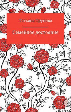 Татьяна Трунова - Семейное достояние