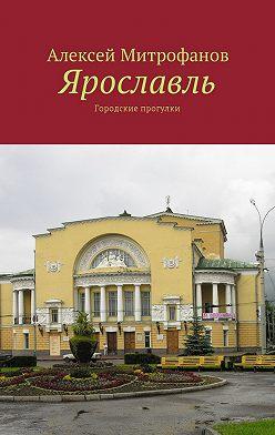 Алексей Митрофанов - Ярославль. Городские прогулки