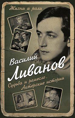 Василий Ливанов - Судьба и ремесло. Актерские истории