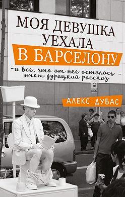 Алекс Дубас - Моя девушка уехала в Барселону, и все, что от нее осталось,– этот дурацкий рассказ (сборник)