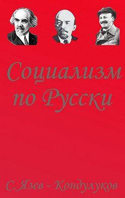 Сергей Язев-Кондулуков - Социализм по-русски