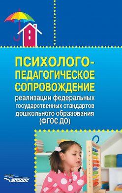 Коллектив авторов - Психолого-педагогическое сопровождение реализации Федеральных государственных образовательных стандартов дошкольного образования (ФГОС ДО)