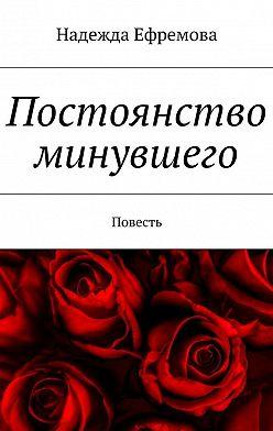 Надежда Ефремова - Постоянство минувшего. Повесть