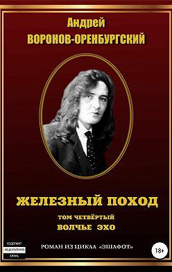 Андрей Воронов-Оренбургский - Железный поход. Том четвёртый. Волчье эхо