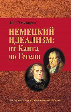 Татьяна Румянцева - Немецкий идеализм: от Канта до Гегеля