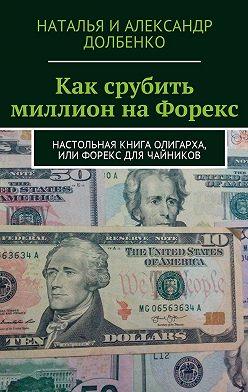 Наталья Долбенко - Как срубить миллион на Форекс. Настольная книга олигарха, или Форекс для чайников