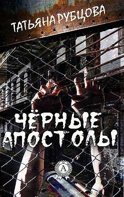 Татьяна Рубцова - Чёрные апостолы