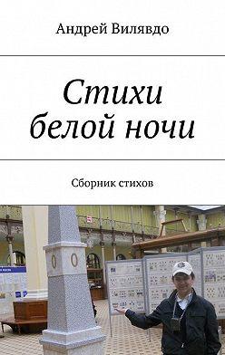 Андрей Вилявдо - Стихи белойночи. Сборник стихов