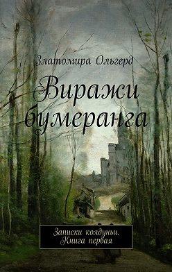 Златомира Ольгерд - Виражи бумеранга. Записки колдуньи. Книга первая