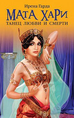 Ирена Гарда - Мата Хари. Танец любви и смерти