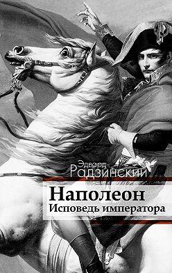 Эдвард Радзинский - Наполеон. Исповедь императора