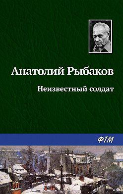 Анатолий Рыбаков - Неизвестный солдат