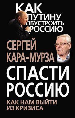 Сергей Кара-Мурза - Спасти Россию. Как нам выйти из кризиса