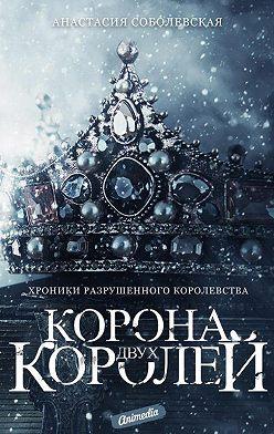 Анастасия Соболевская - Корона двух королей