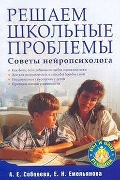 Александра Соболева - Решаем школьные проблемы. Советы нейропсихолога