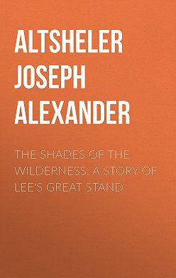 Joseph Altsheler - The Shades of the Wilderness: A Story of Lee's Great Stand