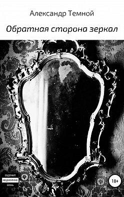 Александр Темной - Обратная сторона зеркал