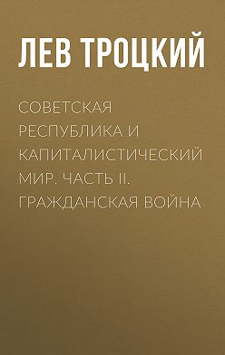 Лев Троцкий - Советская республика и капиталистический мир. Часть II. Гражданская война