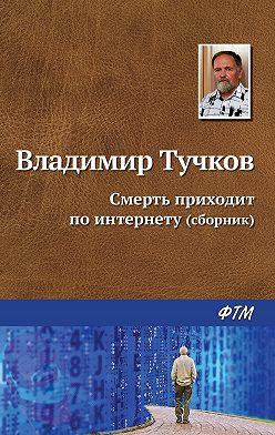 Владимир Тучков - Смерть приходит по интернету (сборник)