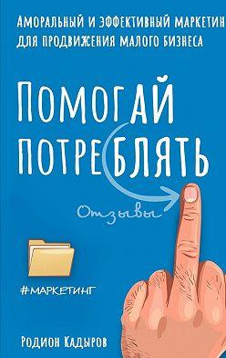 Родион Кадыров - Помогай потреблять. Аморальный и эффективный маркетинг для продвижения малого бизнеса
