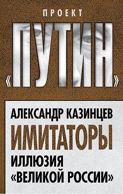 Александр Казинцев - Имитаторы. Иллюзия «Великой России»