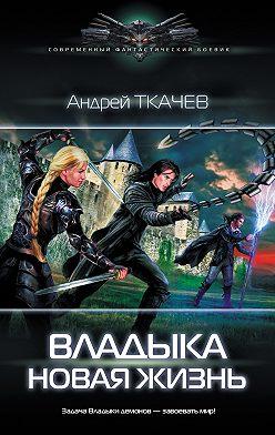 Андрей Ткачев - Владыка. Новая жизнь