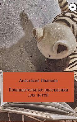 Анастасия Иванова - Познавательные рассказики для детей
