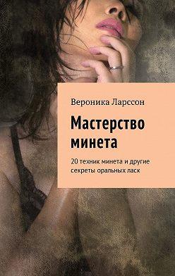 Вероника Ларссон - Мастерство минета. 20техник минета идругие секреты оральныхласк