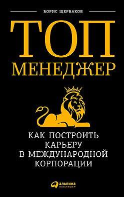 Борис Щербаков - Топ-менеджер: Как построить карьеру в международной корпорации