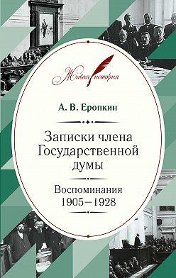 Аполлон Еропкин - Записки члена Государственной думы. Воспоминания. 1905-1928