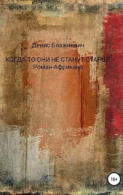 Денис Блажиевич - Когда-то они не станут старше. Роман-Африкано
