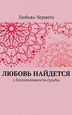 Любовь Чернега - Любовь найдется. Облагосклонности судьбы