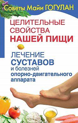 Майя Гогулан - Целительные свойства нашей пищи. Лечение суставов и болезней опорно-двигательного аппарата