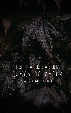 Максим Салос - Ты называешь дождь поимени