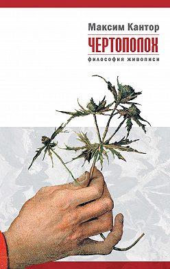 Максим Кантор - Чертополох. Философия живописи