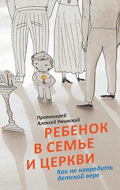 протоиерей Алексей Уминский - Ребенок в семье и Церкви. Как не навредить детской вере